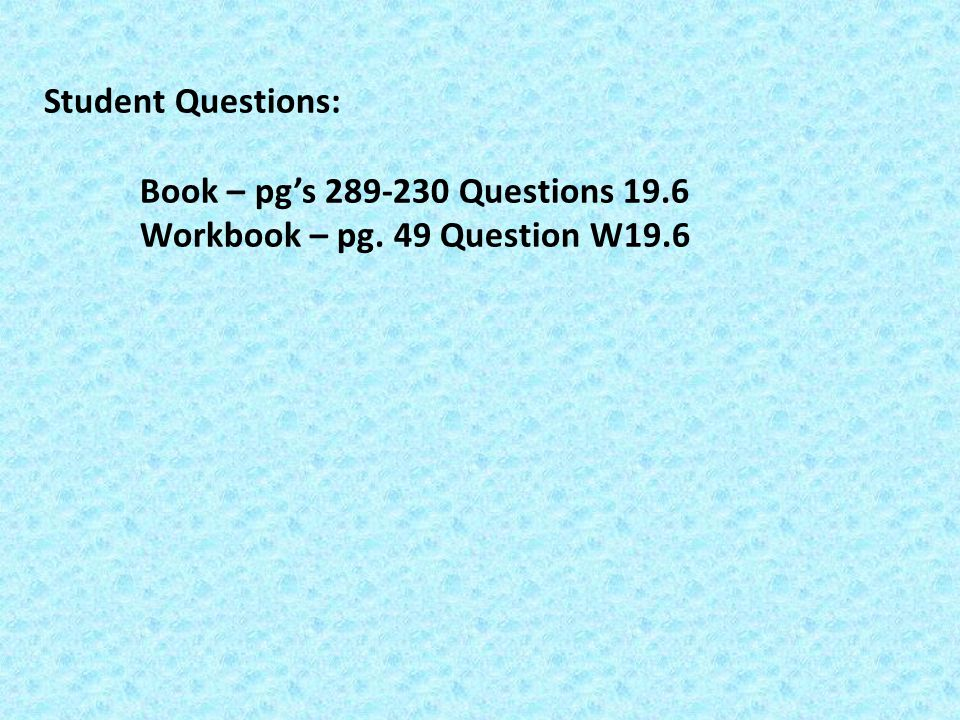 Student Questions: Book – pg's 289-230 Questions 19.6 Workbook – pg. 49 Question W19.6