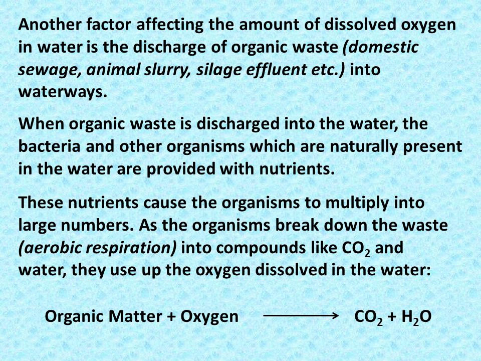 Another factor affecting the amount of dissolved oxygen in water is the discharge of organic waste (domestic sewage, animal slurry, silage effluent etc.) into waterways.