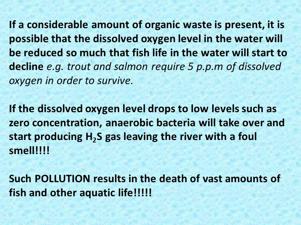 If a considerable amount of organic waste is present, it is possible that the dissolved oxygen level in the water will be reduced so much that fish life in the water will start to decline e.g. trout and salmon require 5 p.p.m of dissolved oxygen in order to survive.