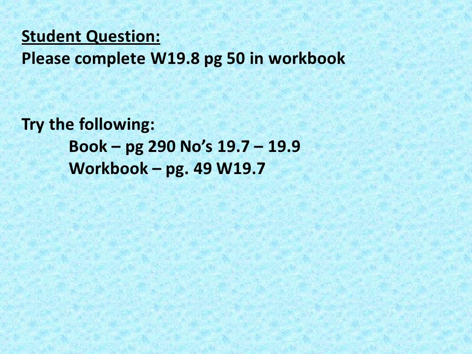Student Question: Please complete W19.8 pg 50 in workbook. Try the following: Book – pg 290 No's 19.7 – 19.9.