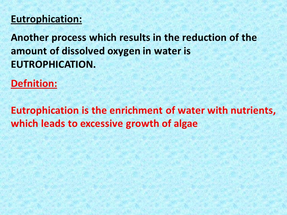 Eutrophication: Another process which results in the reduction of the amount of dissolved oxygen in water is EUTROPHICATION.
