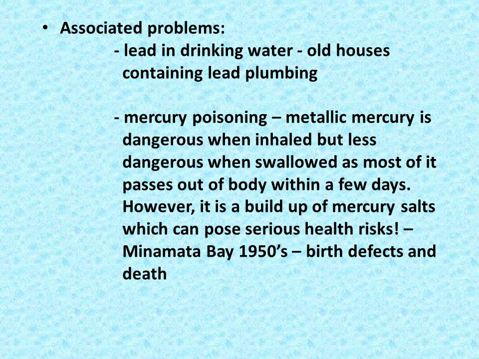 Associated problems: - lead in drinking water - old houses containing lead plumbing.