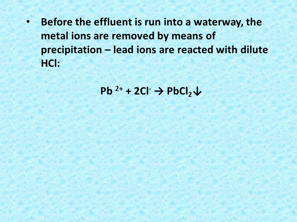 Before the effluent is run into a waterway, the metal ions are removed by means of precipitation – lead ions are reacted with dilute HCl: