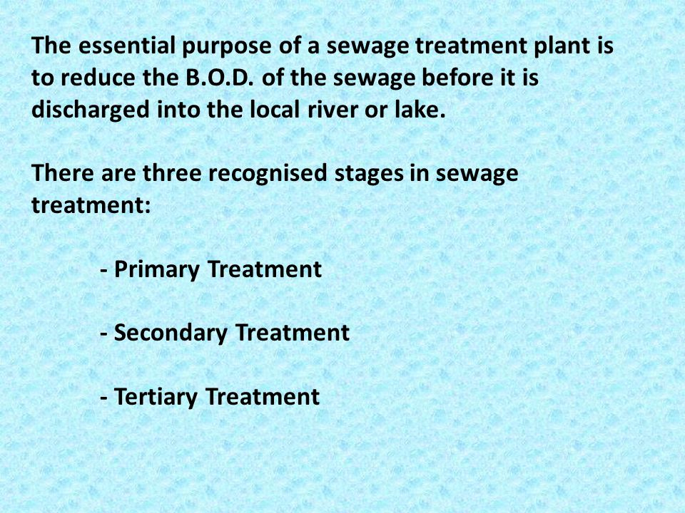 The essential purpose of a sewage treatment plant is to reduce the B.O.D. of the sewage before it is discharged into the local river or lake.