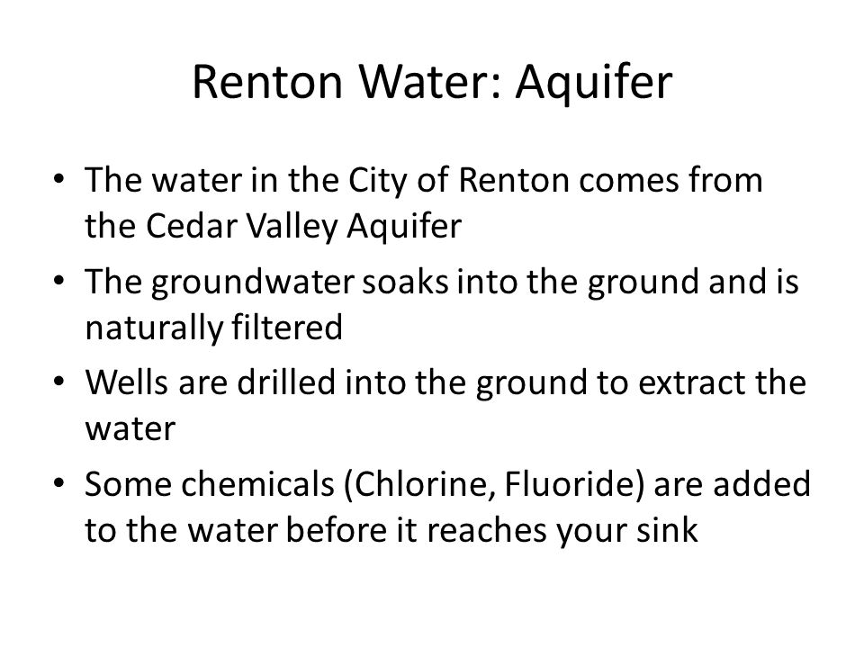 Renton Water: Aquifer The water in the City of Renton comes from the Cedar Valley Aquifer.