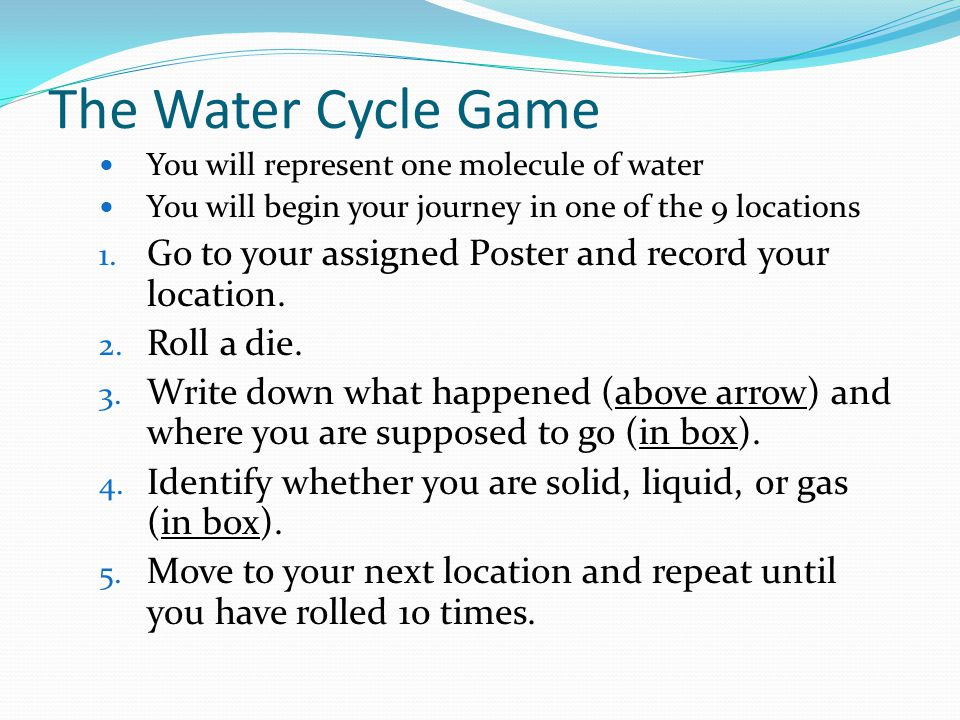 The Water Cycle Game You will represent one molecule of water. You will begin your journey in one of the 9 locations.