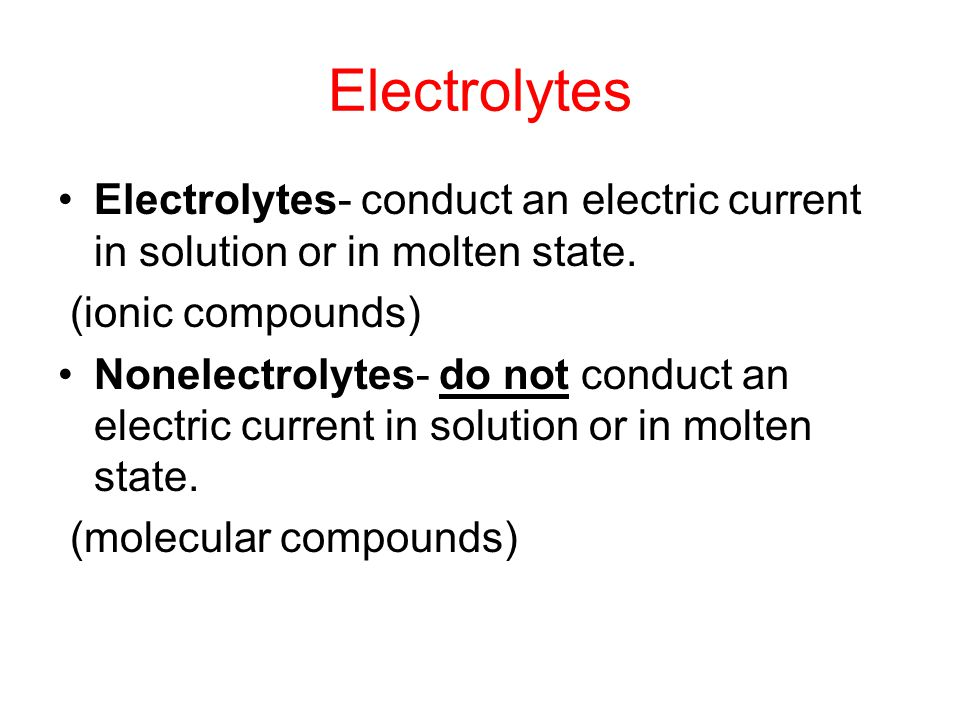 Electrolytes Electrolytes- conduct an electric current in solution or in molten state. (ionic compounds)