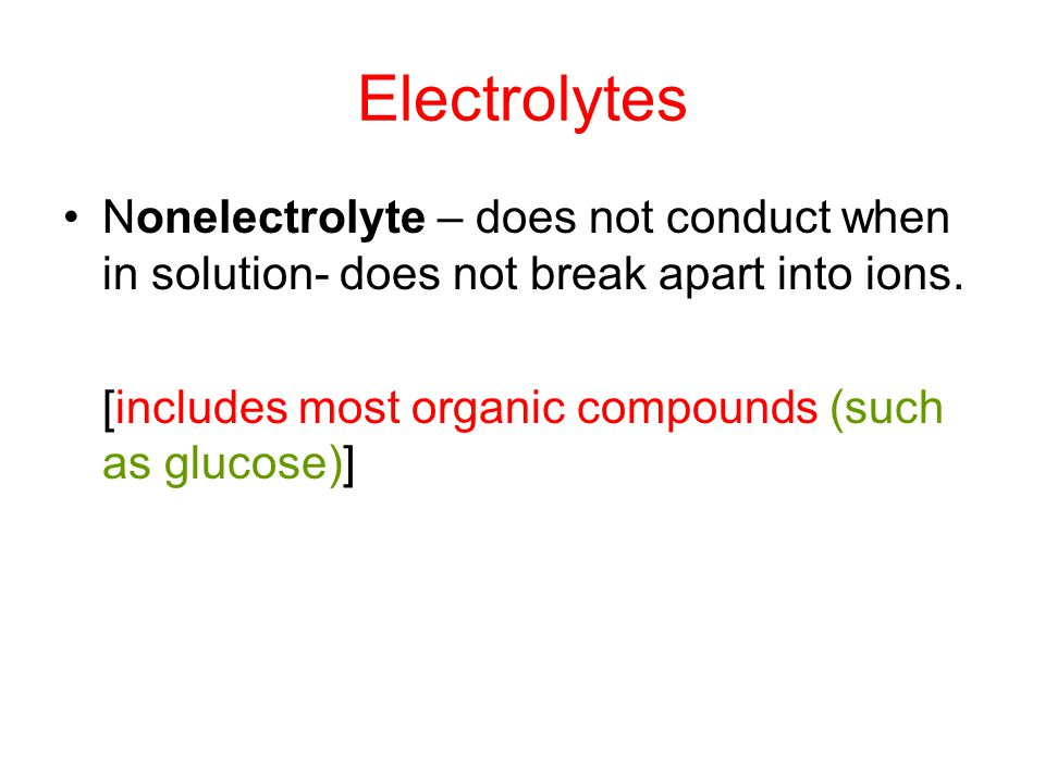 Electrolytes Nonelectrolyte – does not conduct when in solution- does not break apart into ions.