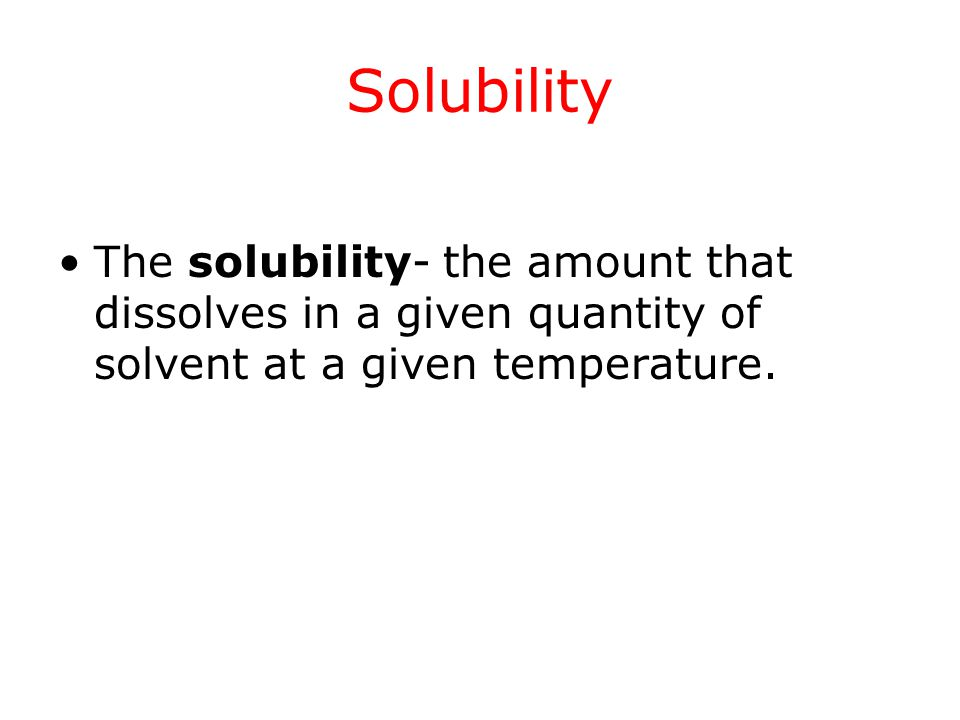 Solubility The solubility- the amount that dissolves in a given quantity of solvent at a given temperature.