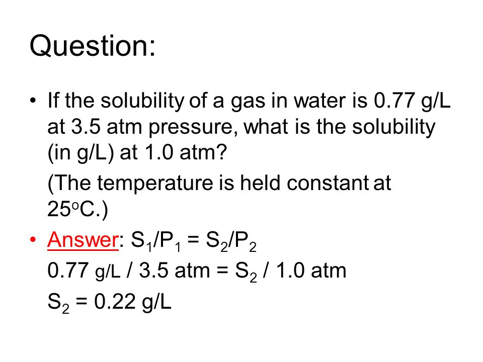 Question: If the solubility of a gas in water is 0.77 g/L at 3.5 atm pressure, what is the solubility (in g/L) at 1.0 atm