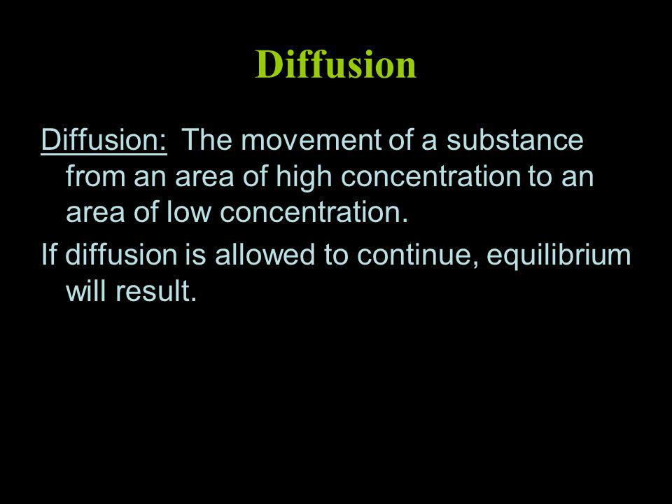 Diffusion Diffusion: The movement of a substance from an area of high concentration to an area of low concentration.