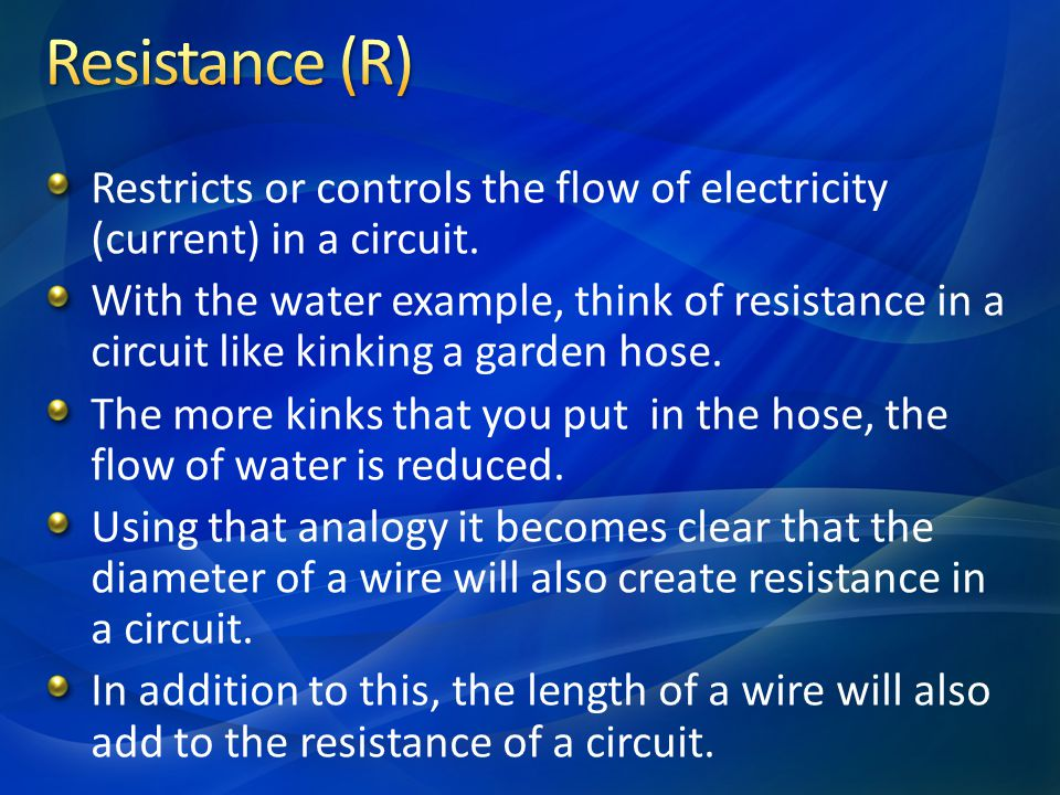 Resistance (R) Restricts or controls the flow of electricity (current) in a circuit.