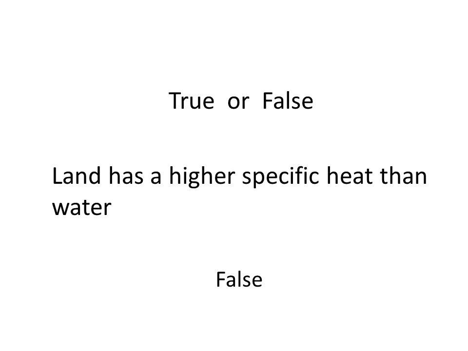 Land has a higher specific heat than water