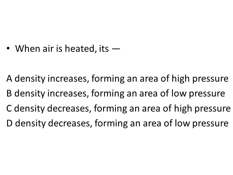 When air is heated, its — A density increases, forming an area of high pressure. B density increases, forming an area of low pressure.
