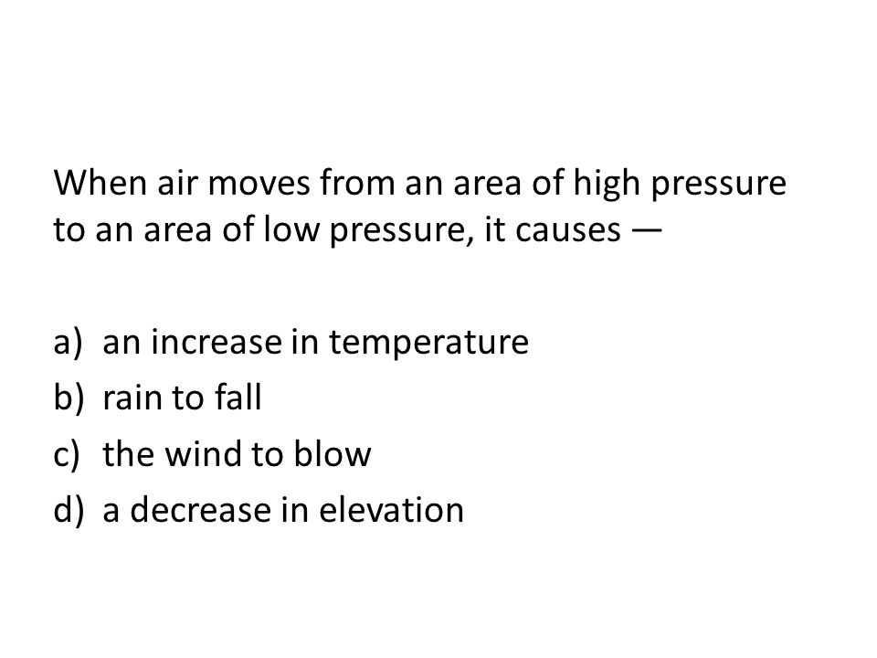 When air moves from an area of high pressure to an area of low pressure, it causes —