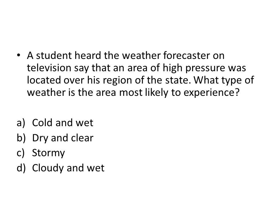 A student heard the weather forecaster on television say that an area of high pressure was located over his region of the state. What type of weather is the area most likely to experience