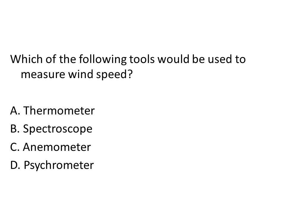 Which of the following tools would be used to measure wind speed. A