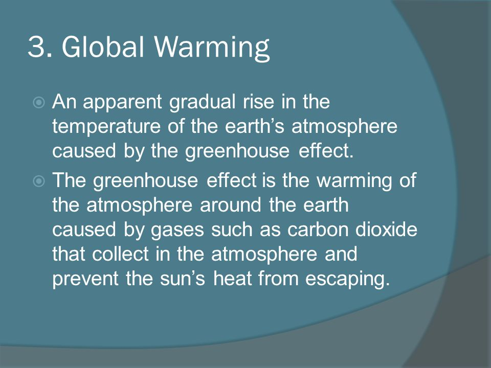 3. Global Warming An apparent gradual rise in the temperature of the earth's atmosphere caused by the greenhouse effect.