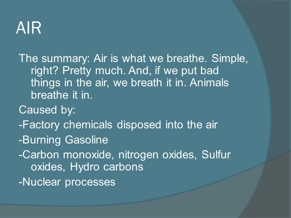 AIR The summary: Air is what we breathe. Simple, right Pretty much. And, if we put bad things in the air, we breath it in. Animals breathe it in.