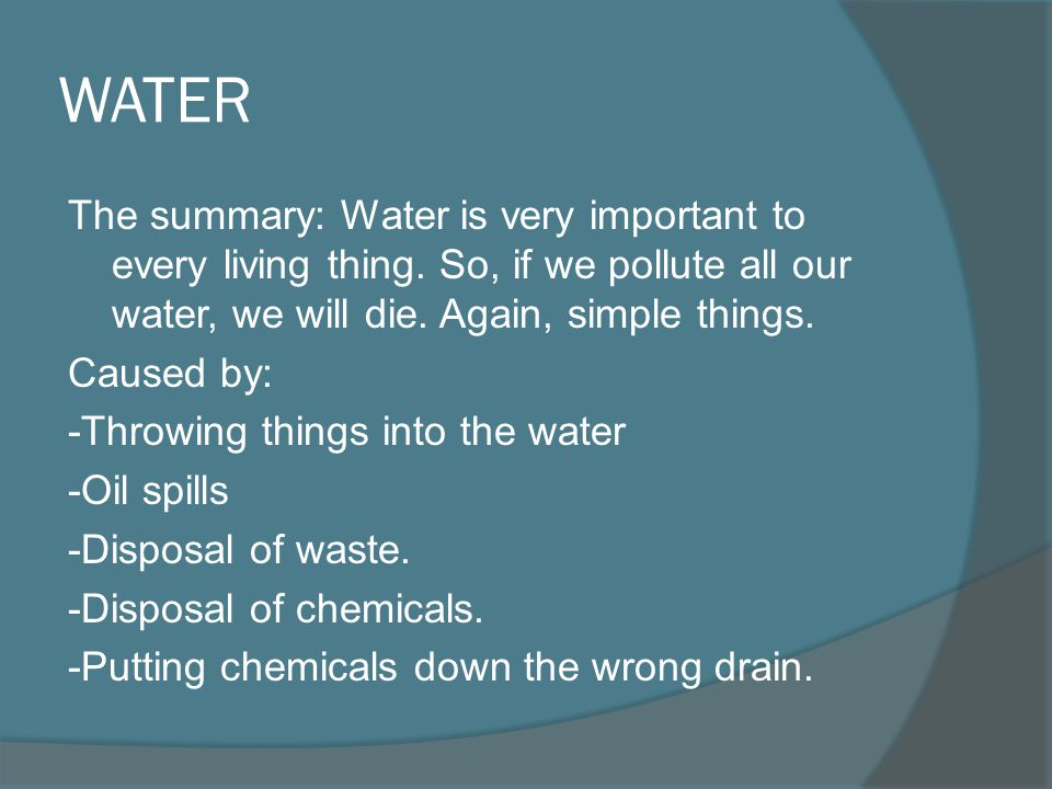 WATER The summary: Water is very important to every living thing. So, if we pollute all our water, we will die. Again, simple things.