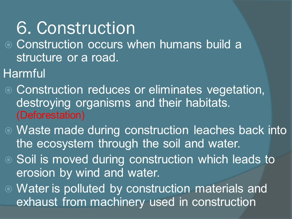 6. Construction Construction occurs when humans build a structure or a road. Harmful.