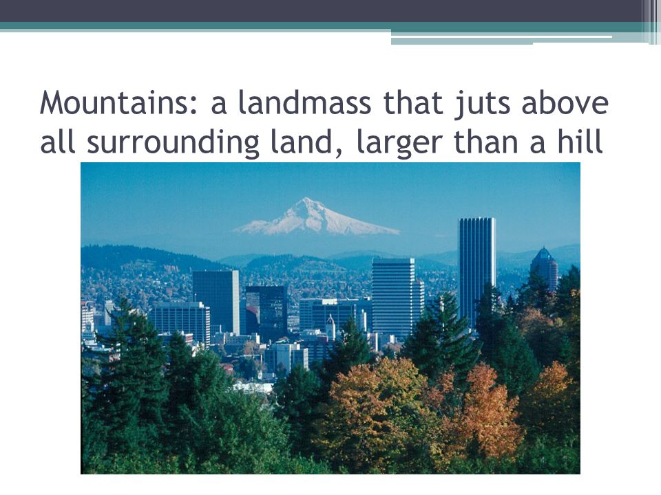 Mountains: a landmass that juts above all surrounding land, larger than a hill