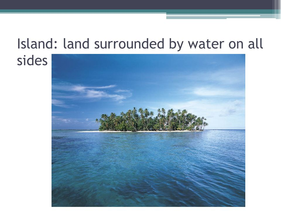 Island: land surrounded by water on all sides
