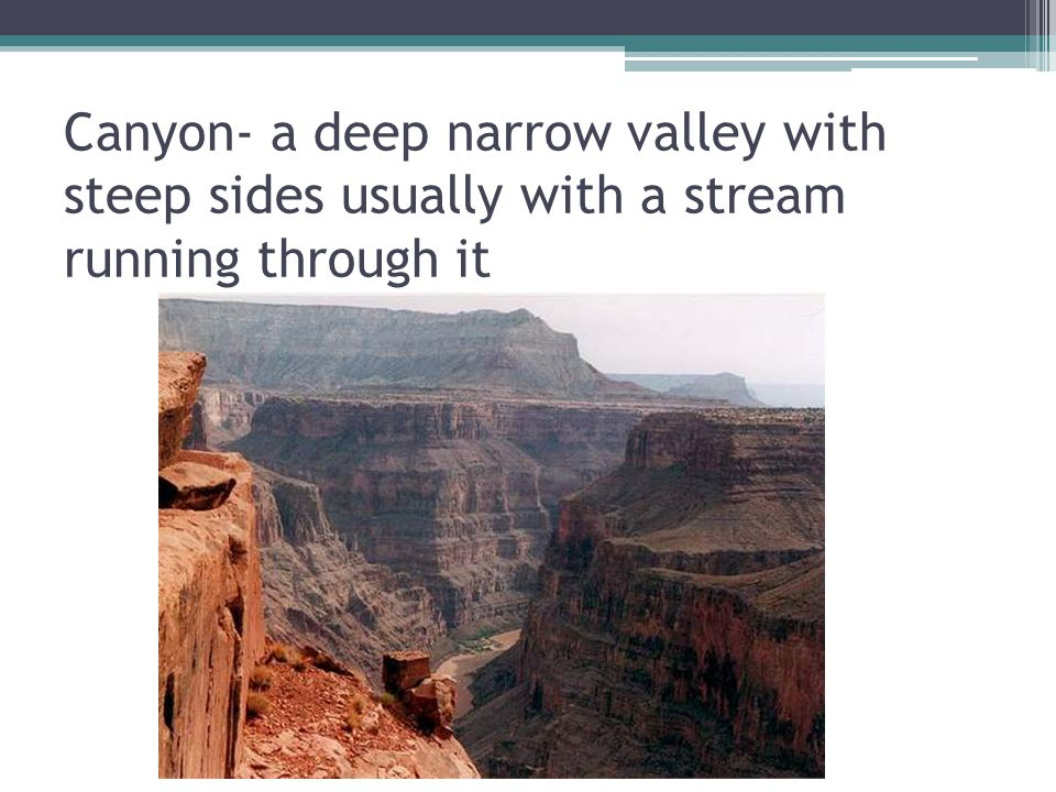 Canyon- a deep narrow valley with steep sides usually with a stream running through it