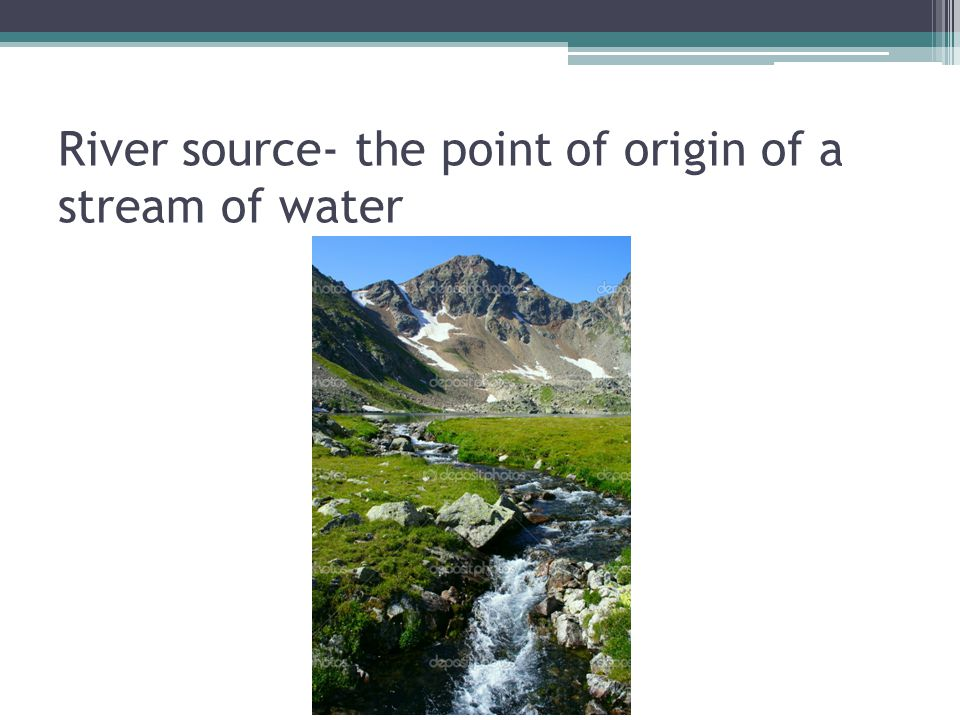 River source- the point of origin of a stream of water