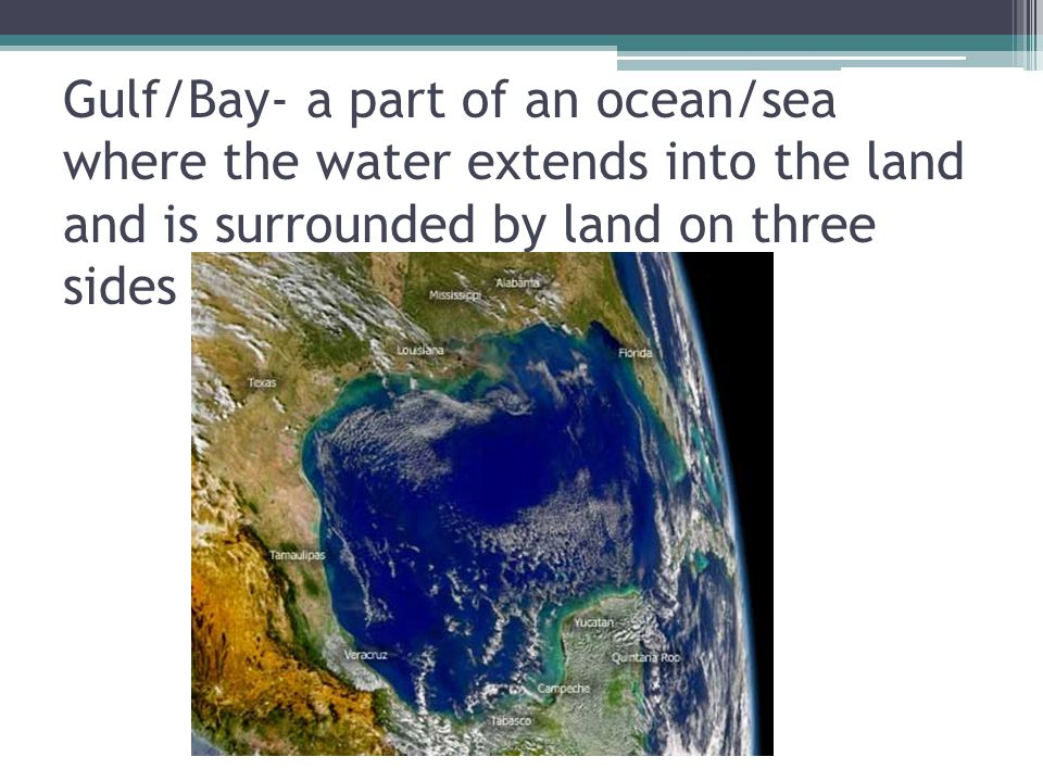 Gulf/Bay- a part of an ocean/sea where the water extends into the land and is surrounded by land on three sides