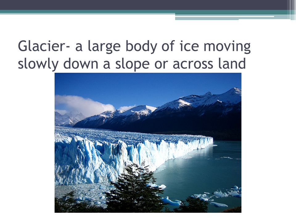 Glacier- a large body of ice moving slowly down a slope or across land