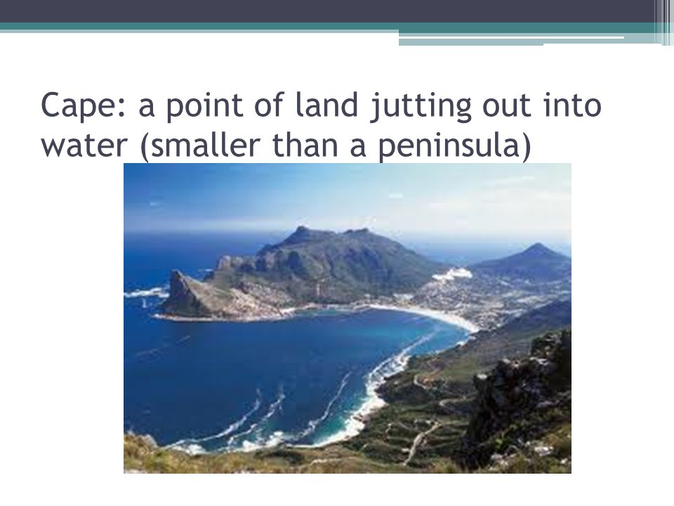 Cape: a point of land jutting out into water (smaller than a peninsula)