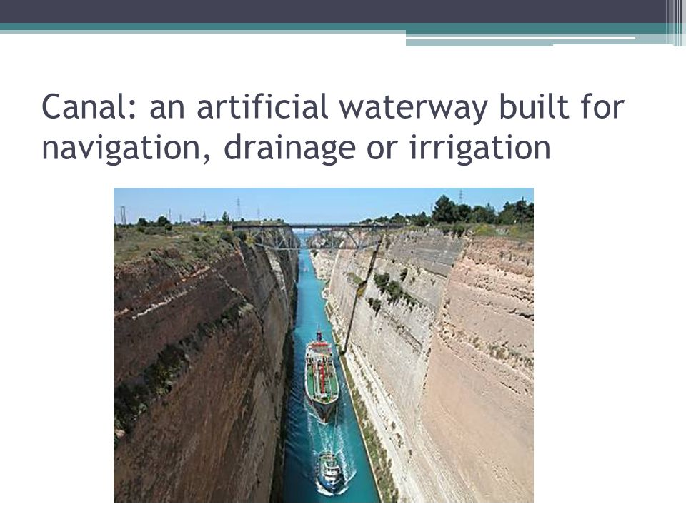 Canal: an artificial waterway built for navigation, drainage or irrigation