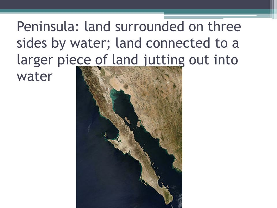 Peninsula: land surrounded on three sides by water; land connected to a larger piece of land jutting out into water