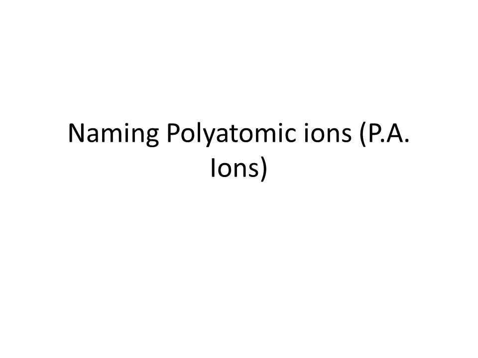 Naming Polyatomic ions (P.A. Ions)