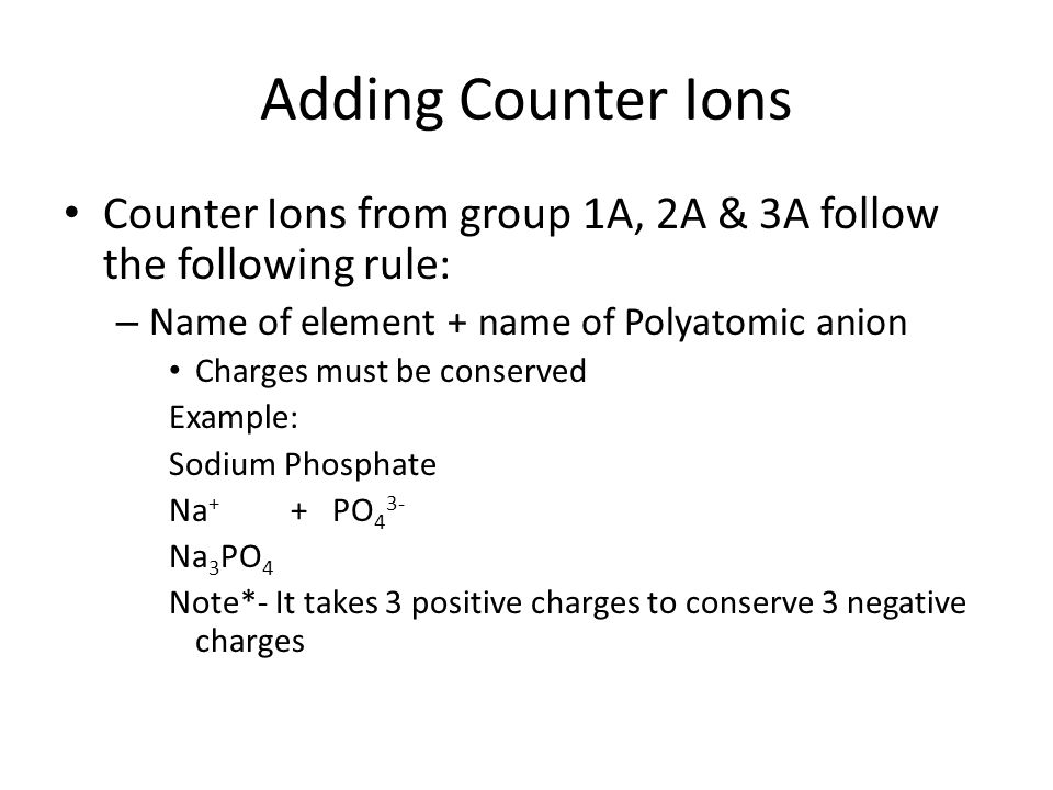 Adding Counter Ions Counter Ions from group 1A, 2A & 3A follow the following rule: Name of element + name of Polyatomic anion.