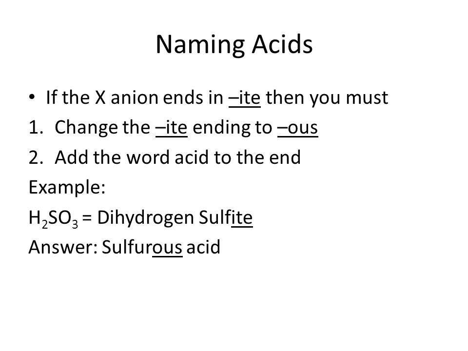 Naming Acids If the X anion ends in –ite then you must