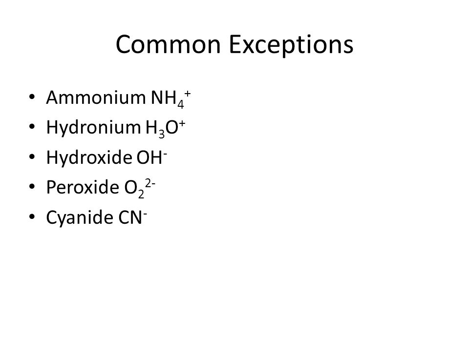Common Exceptions Ammonium NH4+ Hydronium H3O+ Hydroxide OH-