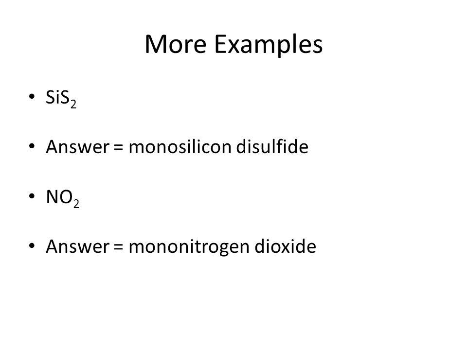 More Examples SiS2 Answer = monosilicon disulfide NO2