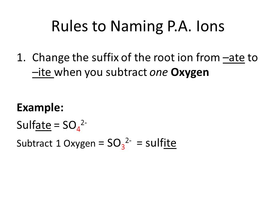 Rules to Naming P.A. Ions Change the suffix of the root ion from –ate to –ite when you subtract one Oxygen.