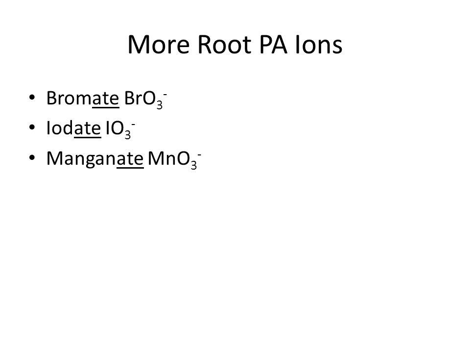 More Root PA Ions Bromate BrO3- Iodate IO3- Manganate MnO3-