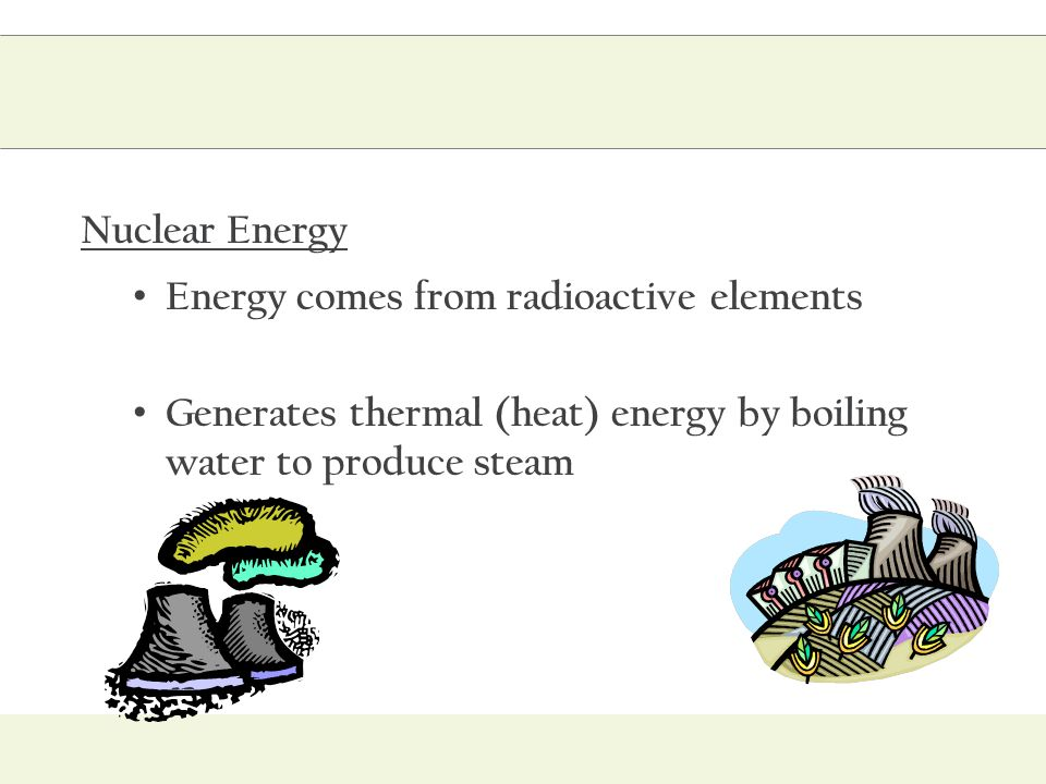 Nuclear Energy Energy comes from radioactive elements.