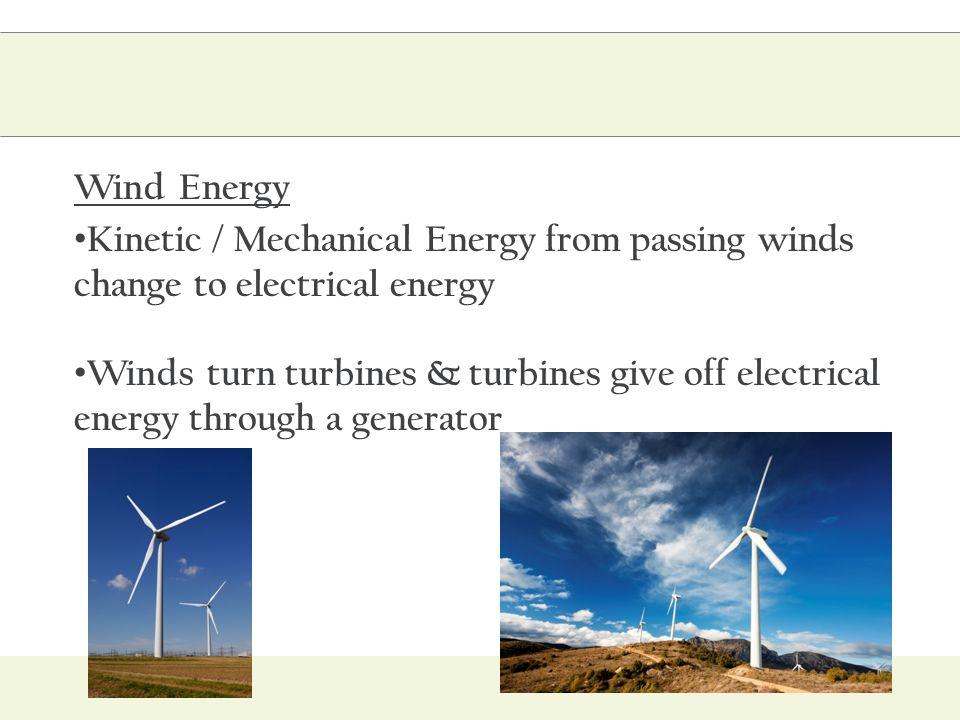Wind Energy Kinetic / Mechanical Energy from passing winds change to electrical energy.