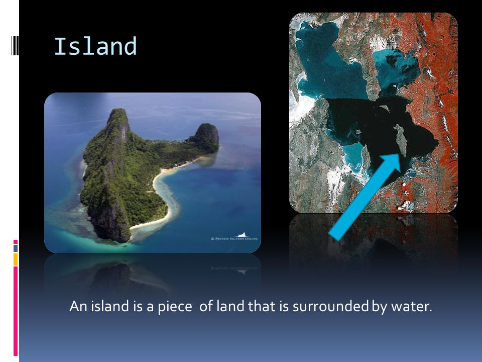 Island An island is a piece of land that is surrounded by water.