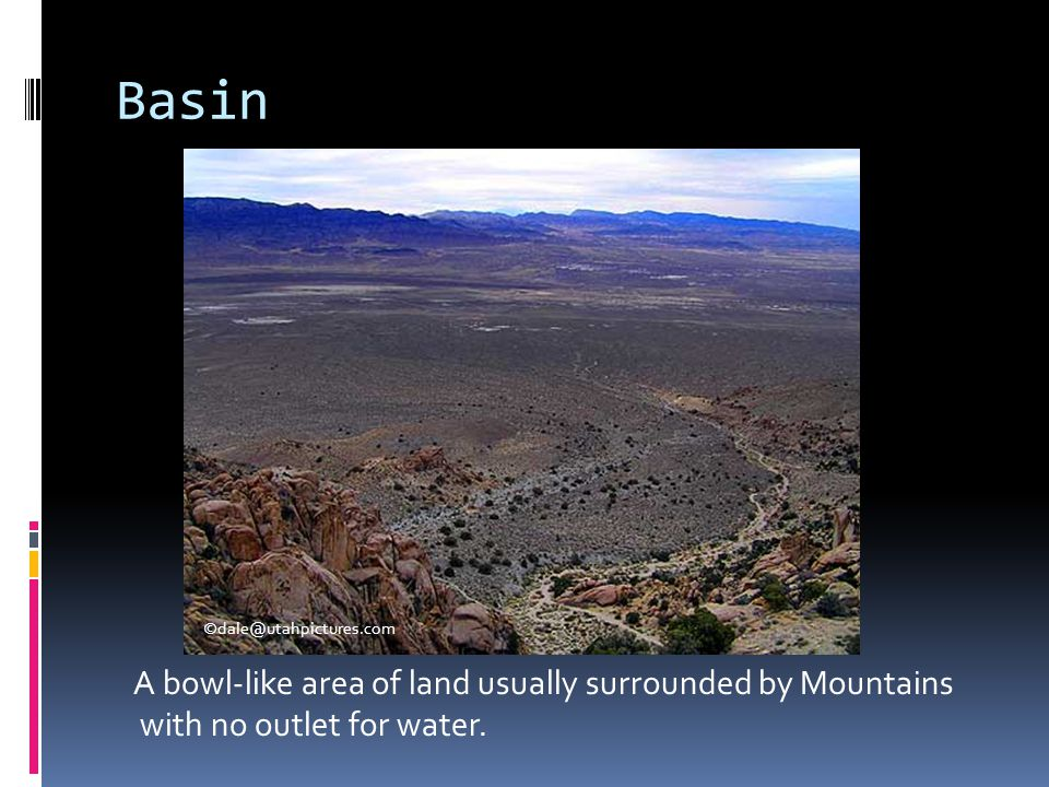 Basin A bowl-like area of land usually surrounded by Mountains