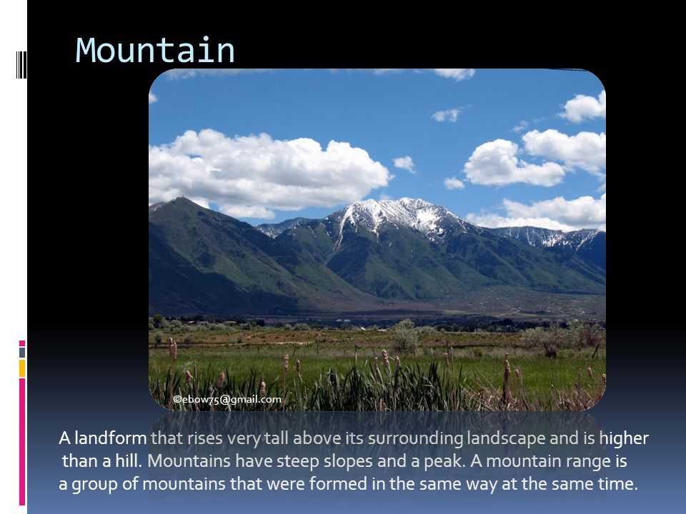 Mountain A landform that rises very tall above its surrounding landscape and is higher.