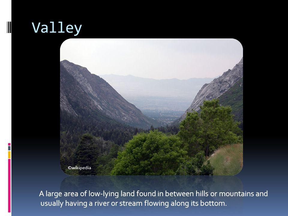 Valley ©wikipedia. A large area of low-lying land found in between hills or mountains and.
