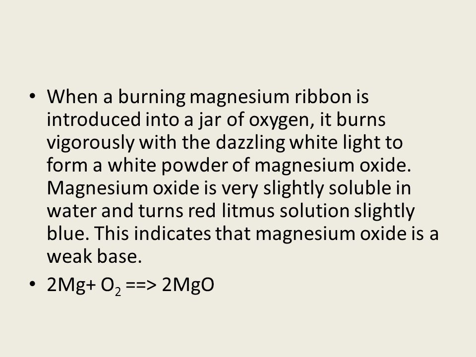 When a burning magnesium ribbon is introduced into a jar of oxygen, it burns vigorously with the dazzling white light to form a white powder of magnesium oxide. Magnesium oxide is very slightly soluble in water and turns red litmus solution slightly blue. This indicates that magnesium oxide is a weak base.