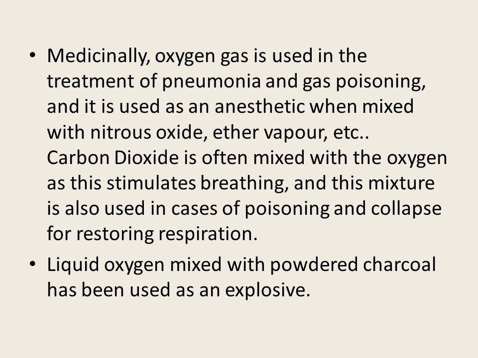Medicinally, oxygen gas is used in the treatment of pneumonia and gas poisoning, and it is used as an anesthetic when mixed with nitrous oxide, ether vapour, etc.. Carbon Dioxide is often mixed with the oxygen as this stimulates breathing, and this mixture is also used in cases of poisoning and collapse for restoring respiration.