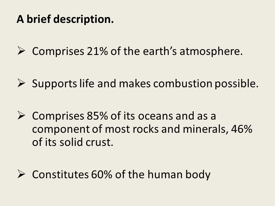 A brief description. Comprises 21% of the earth's atmosphere. Supports life and makes combustion possible.